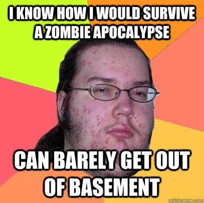 I know how i would survive a zombie apocalypse Can barely get out of basement - I know how i would survive a zombie apocalypse Can barely get out of basement  Butthurt Dweller
