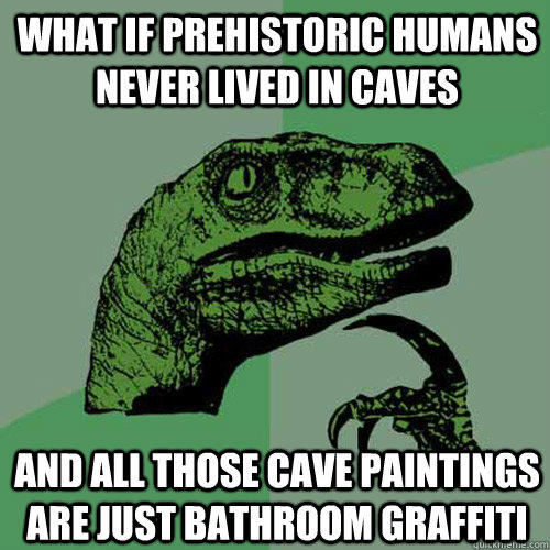What if prehistoric humans never lived in caves And all those cave paintings are just bathroom graffiti - What if prehistoric humans never lived in caves And all those cave paintings are just bathroom graffiti  Philosoraptor