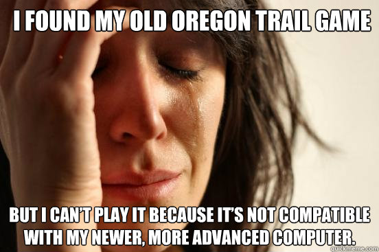 i found my old oregon trail game but i can t play it because it s