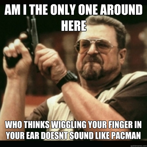 AM I THE ONLY ONE AROUND  HERE  who thinks wiggling your finger in your ear doesnt sound like pacman