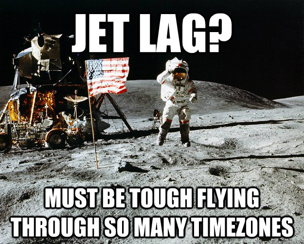 jet lag? must be tough flying through so many timezones - jet lag? must be tough flying through so many timezones  Unimpressed Astronaut