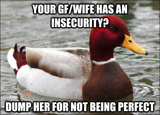Your GF/wife has an insecurity? Dump her for not being perfect - Your GF/wife has an insecurity? Dump her for not being perfect  Malicious Advice Mallard