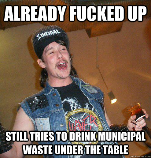 already fucked up still tries to drink municipal waste under the table
