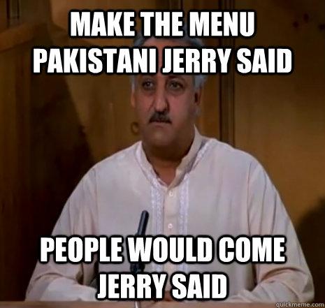 Make the Menu Pakistani Jerry Said people would come jerry said  Babu Bhatt