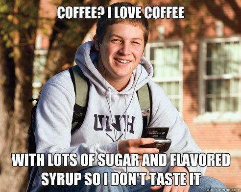 Coffee? i love coffee With lots of sugar and flavored syrup so i don't taste it - Coffee? i love coffee With lots of sugar and flavored syrup so i don't taste it  College Freshman
