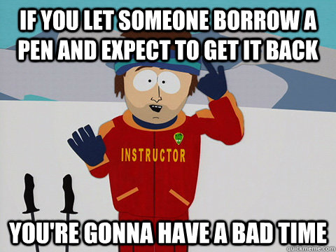 If you let someone borrow a pen and expect to get it back You're gonna have a bad time - If you let someone borrow a pen and expect to get it back You're gonna have a bad time  Super Cool Ski Instructor South park