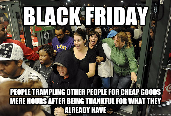 Black Friday People trampling other people for cheap goods mere hours after being thankful for what they already have - Black Friday People trampling other people for cheap goods mere hours after being thankful for what they already have  Misc