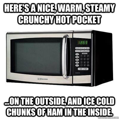Here's a nice, warm, steamy crunchy hot pocket ...on the outside, and ice cold chunks of ham in the inside. - Here's a nice, warm, steamy crunchy hot pocket ...on the outside, and ice cold chunks of ham in the inside.  The Song of the Microwaves