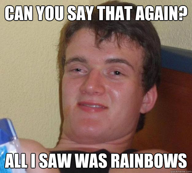 Can you say that again? All I saw was rainbows - Can you say that again? All I saw was rainbows  10 Guy
