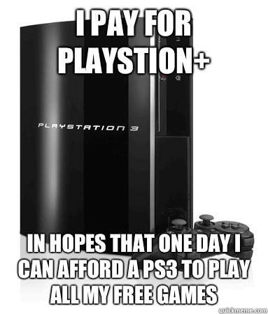 I pay for playstion+ In hopes that one day I can afford a PS3 to play all my free games