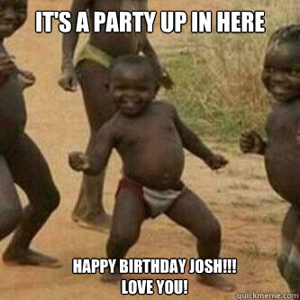 Its A Party Up In Here Happy Birthday Josh Love You