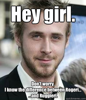Hey girl. Don't worry. I know the difference between Rogeri... ...and Ruggieri. - Hey girl. Don't worry. I know the difference between Rogeri... ...and Ruggieri.  Misc