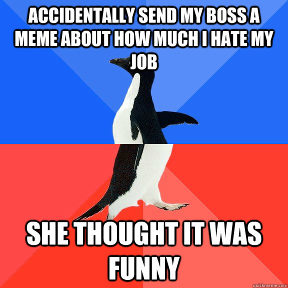 Accidentally send my boss a meme about how much I hate my job She thought it was funny - Accidentally send my boss a meme about how much I hate my job She thought it was funny  Socially Awkward Awesome Penguin
