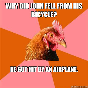 Why did John fell from his bicycle? He got hit by an airplane.  Anti-Joke Chicken