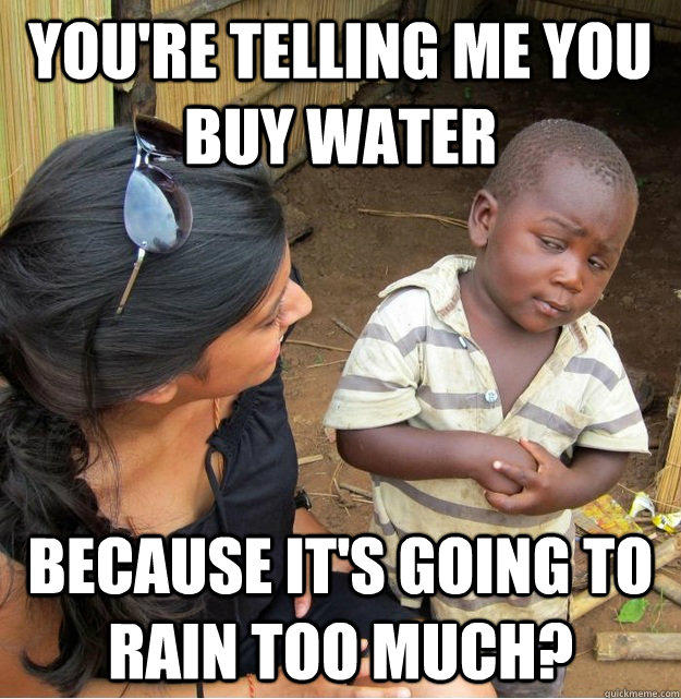 You're telling me you buy water because it's going to rain too much? - You're telling me you buy water because it's going to rain too much?  Skeptical Third World Kid