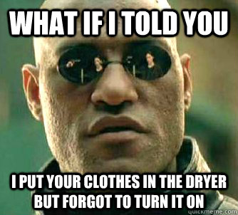 What if I told you i put your clothes in the dryer but forgot to turn it on - What if I told you i put your clothes in the dryer but forgot to turn it on  What if I told you