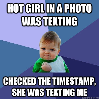 Hot girl in a photo was texting Checked the timestamp, she was texting me  - Hot girl in a photo was texting Checked the timestamp, she was texting me   Success Kid
