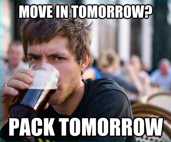 Move in tomorrow? pack tomorrow - Move in tomorrow? pack tomorrow  Lazy College Senior