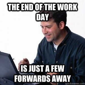 7e3d81ad49b5e954e19e5ebd3ce6f0477cb7ce5503f84a50e9ace8cda9c59a1c the end of the work day is just a few forwards away lonely