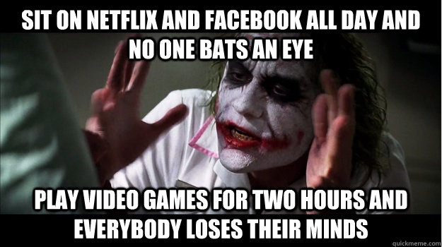 Sit on Netflix and Facebook all day and no one bats an eye Play video games for two hours and everybody loses their minds - Sit on Netflix and Facebook all day and no one bats an eye Play video games for two hours and everybody loses their minds  Joker Mind Loss
