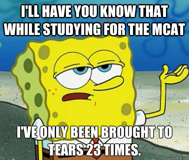I'll have you know that while studying for the MCAT I've only been brought to tears 23 times. - I'll have you know that while studying for the MCAT I've only been brought to tears 23 times.  Tough Spongebob