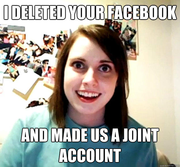 I deleted your facebook and made us a joint account - I deleted your facebook and made us a joint account  Overly Attached Girlfriend
