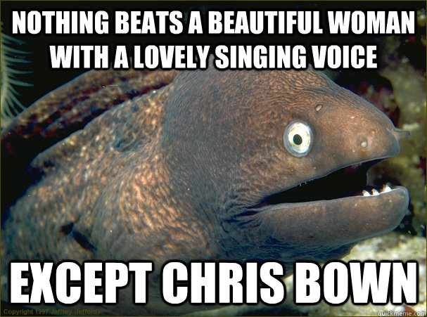 nothing beats a beautiful woman with a lovely singing voice except chris bown - nothing beats a beautiful woman with a lovely singing voice except chris bown  Bad Joke Eel