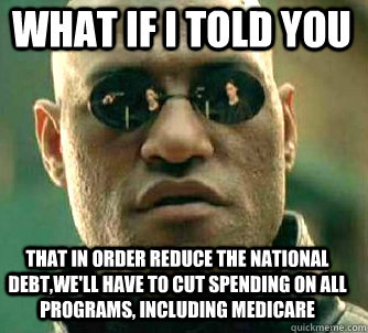 what if i told you that in order reduce the national debt,we'll have to cut spending on all programs, including medicare - what if i told you that in order reduce the national debt,we'll have to cut spending on all programs, including medicare  Matrix Morpheus