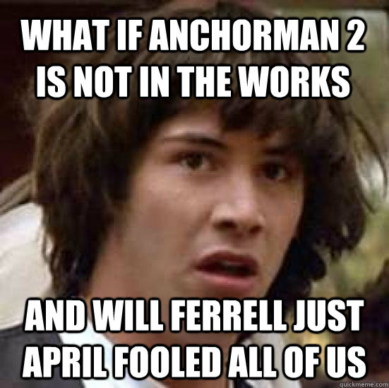 what if anchorman 2 is not in the works and will ferrell just april fooled all of us - what if anchorman 2 is not in the works and will ferrell just april fooled all of us  conspiracy keanu