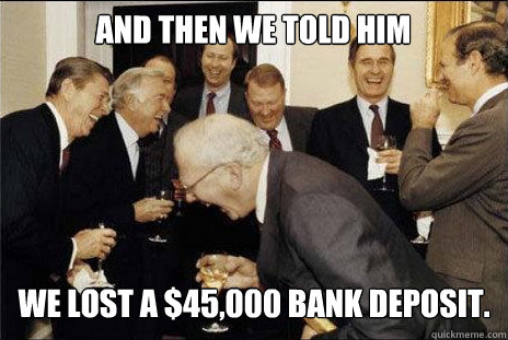 And then we told him we lost a $45,000 bank deposit.