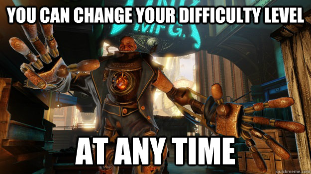 You can change your difficulty level At any time  Passive Aggressive Bioshock Infinite