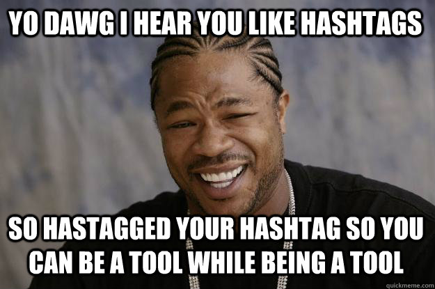 YO DAWG I HEAR YOU LIKE Hashtags so hastagged your hashtag so you can be a tool while being a tool - YO DAWG I HEAR YOU LIKE Hashtags so hastagged your hashtag so you can be a tool while being a tool  Xzibit meme