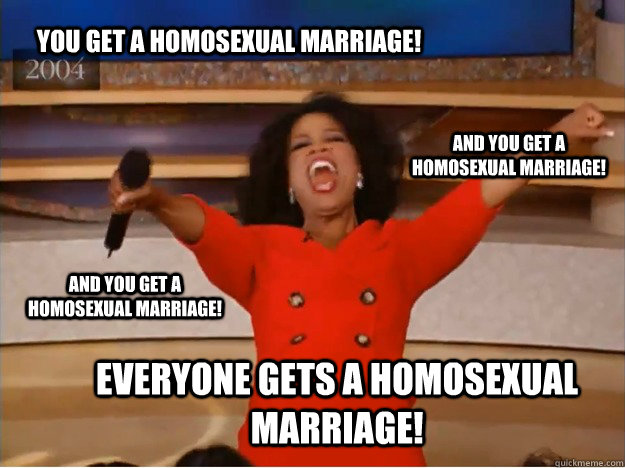 You get a homosexual marriage! everyone gets a homosexual marriage! and you get a homosexual marriage! and you get a homosexual marriage! - You get a homosexual marriage! everyone gets a homosexual marriage! and you get a homosexual marriage! and you get a homosexual marriage!  oprah you get a car