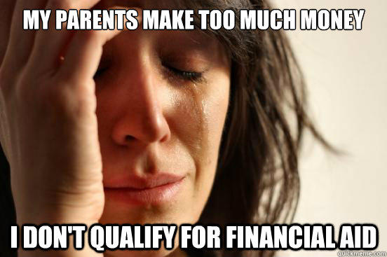My parents make too much money I don't qualify for financial aid - My parents make too much money I don't qualify for financial aid  First World Problems