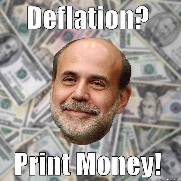 DEFLATION? PRINT MONEY! Ben Bernanke