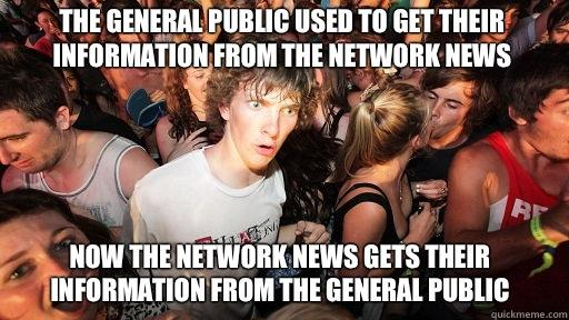 The general public used to get their information from the network news  Now the network news gets their information from the general public - The general public used to get their information from the network news  Now the network news gets their information from the general public  Sudden Clarity Clarence