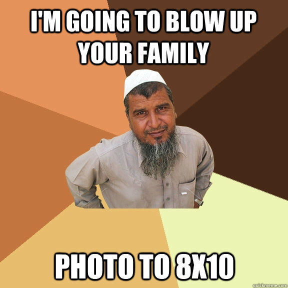 i'm going to blow up your family photo to 8x10 - i'm going to blow up your family photo to 8x10  Ordinary Muslim Man
