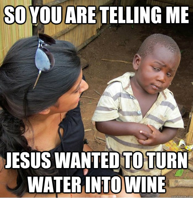 So you are telling me Jesus wanted to turn water into wine