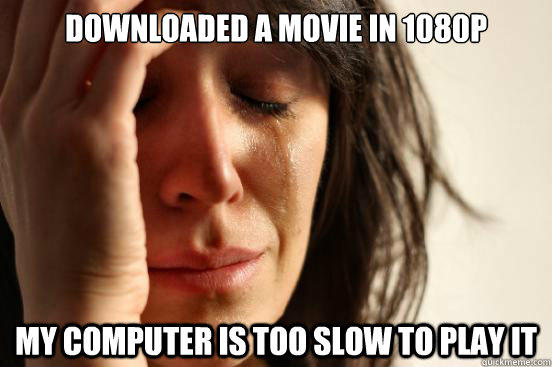 Downloaded a movie in 1080p my computer is too slow to play it - Downloaded a movie in 1080p my computer is too slow to play it  First World Problems