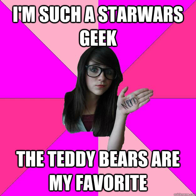 I'M SUCh a starwars geek The teddy bears are my favorite  Idiot Nerd Girl