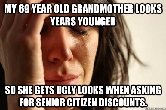 My 69 year old grandmother looks years younger so she gets ugly looks when asking for senior citizen discounts. - My 69 year old grandmother looks years younger so she gets ugly looks when asking for senior citizen discounts.  First World Problems
