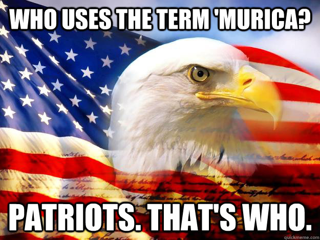 Who uses the term 'Murica? Patriots. That's who. - Who uses the term 'Murica? Patriots. That's who.  Patriots