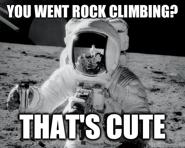 You went rock climbing? That's cute - You went rock climbing? That's cute  Moon Man