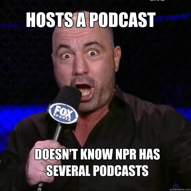 Hosts a podcast Doesn't know NPR has several podcasts - Hosts a podcast Doesn't know NPR has several podcasts  Joe Rogan