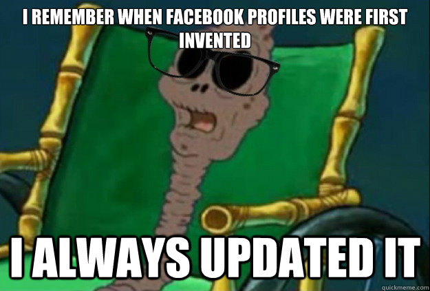 I remember when Facebook profiles were first invented I always updated it  SpongeBob Chocolate Hipster Old Lady