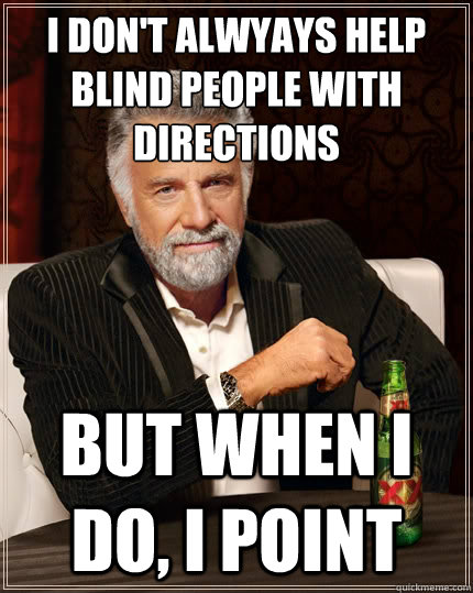 I don't alwyays help blind people with directions But when i do, I point - I don't alwyays help blind people with directions But when i do, I point  The Most Interesting Man In The World