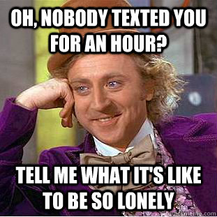 Oh, nobody texted you for an hour? Tell me what it's like to be so lonely  Condescending Wonka