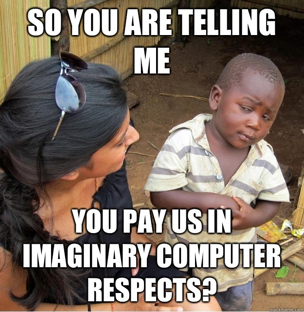 So you are telling me You pay us in imaginary computer respects? - So you are telling me You pay us in imaginary computer respects?  Skeptical Third World Kid