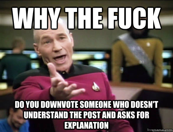 why the fuck do you downvote someone who doesn't understand the post and asks for explanation - why the fuck do you downvote someone who doesn't understand the post and asks for explanation  Annoyed Picard HD