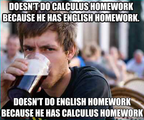 Doesn't do Calculus homework because he has english homework. Doesn't do english homework because he has calculus homework - Doesn't do Calculus homework because he has english homework. Doesn't do english homework because he has calculus homework  Lazy College Senior